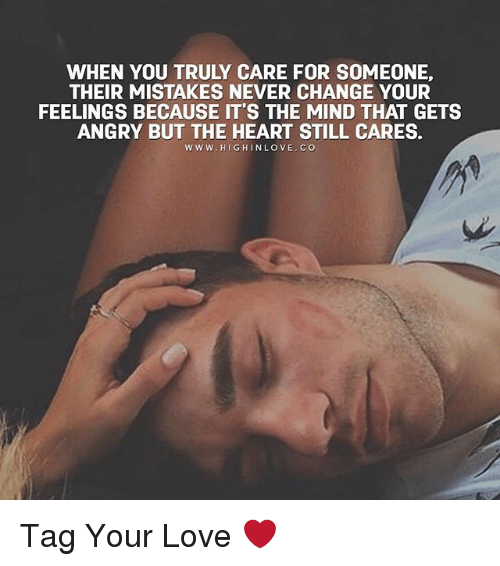 Memes, 🤖, and Your Love: WHEN YOU TRULY CARE FOR SOMEONE,  THEIR MISTAKES NEVER CHANGE YOUR  FEELINGS BECAUSE IT'S THE MIND THAT GETS  ANGRY BUT THE HEART STILL CARES.  W W W. HIGH IN LOVE. CO Tag Your Love ❤️