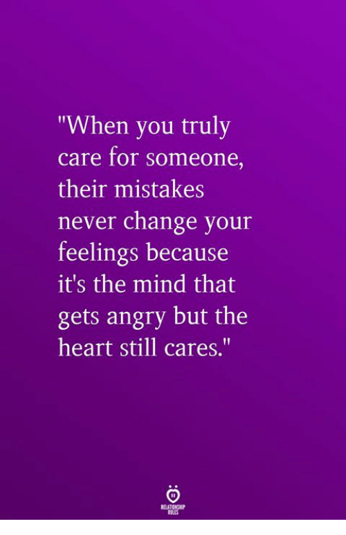 """Heart, Angry, and Change: """"When you truly  care for someone,  their mistakes  never change your  feelings because  it's the mind that  gets angry but the  heart still cares.'"""""""