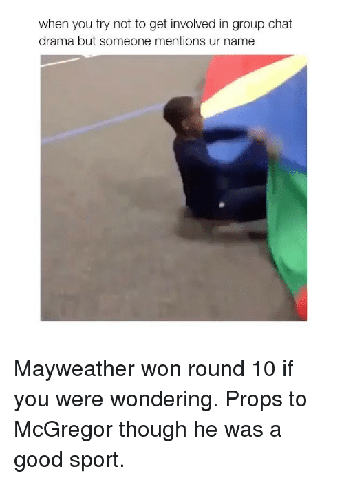 Wonned: when you try not to get involved in group chat  drama but someone mentions ur name Mayweather won round 10 if you were wondering. Props to McGregor though he was a good sport.