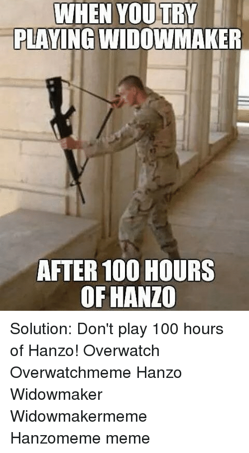 Hanzo Overwatch: WHEN YOU TRY  PLAYING WIDOWMAKER  AFTER 100 HOURS  OF HANZO Solution: Don't play 100 hours of Hanzo! Overwatch Overwatchmeme Hanzo Widowmaker Widowmakermeme Hanzomeme meme