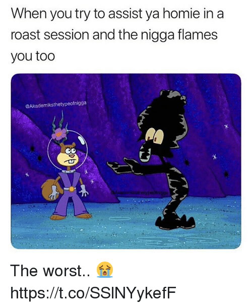 Homie, Roast, and The Worst: When you try to assist ya homie in a  roast session and the nigga flames  you too  @Akademiksthetypeofnigga The worst.. 😭 https://t.co/SSlNYykefF