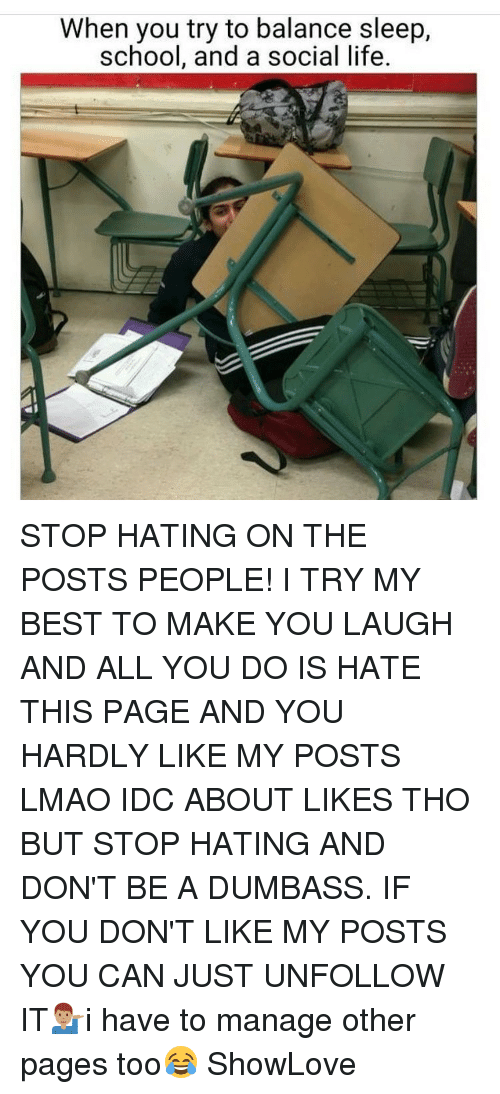 Memes, 🤖, and Page: When you try to balance sleep,  school, and a social life STOP HATING ON THE POSTS PEOPLE! I TRY MY BEST TO MAKE YOU LAUGH AND ALL YOU DO IS HATE THIS PAGE AND YOU HARDLY LIKE MY POSTS LMAO IDC ABOUT LIKES THO BUT STOP HATING AND DON'T BE A DUMBASS. IF YOU DON'T LIKE MY POSTS YOU CAN JUST UNFOLLOW IT💁🏽♂️i have to manage other pages too😂 ShowLove