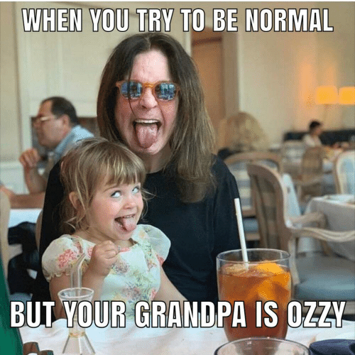 Grandpa: WHEN YOU TRY TO BE NORMAL  BUT YOUR GRANDPA IS OZZY