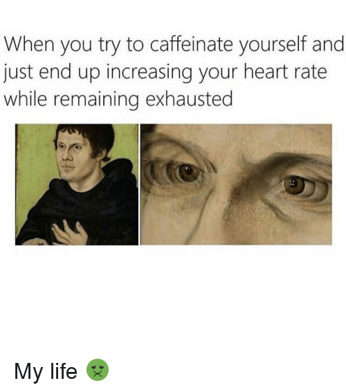 Memes, 🤖, and Caffeine: When you try to caffeinate yourself and  just end up increasing your heart rate  while remaining exhausted My life 🤢