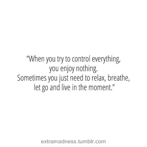 """Need To Relax: """"When you try to control everything,  you enjoy nothing.  Sometimes you just need to relax, breathe,  let go and live in the moment.""""  extramadness.tumblr.com"""