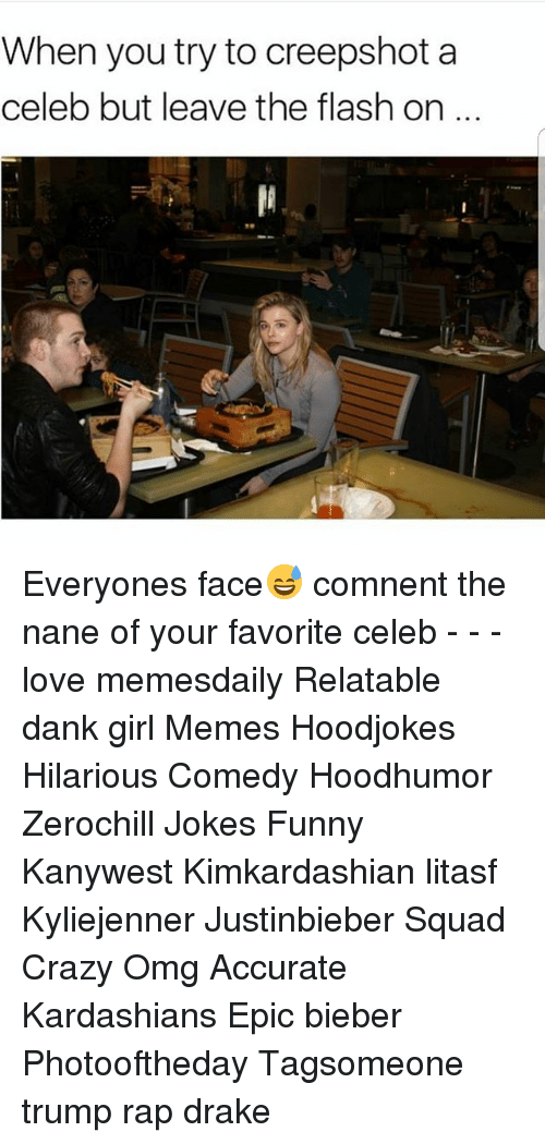 Crazy, Dank, and Drake: When you try to creepshot a  celeb but leave the flash on Everyones face😅 comnent the nane of your favorite celeb - - - love memesdaily Relatable dank girl Memes Hoodjokes Hilarious Comedy Hoodhumor Zerochill Jokes Funny Kanywest Kimkardashian litasf Kyliejenner Justinbieber Squad Crazy Omg Accurate Kardashians Epic bieber Photooftheday Tagsomeone trump rap drake