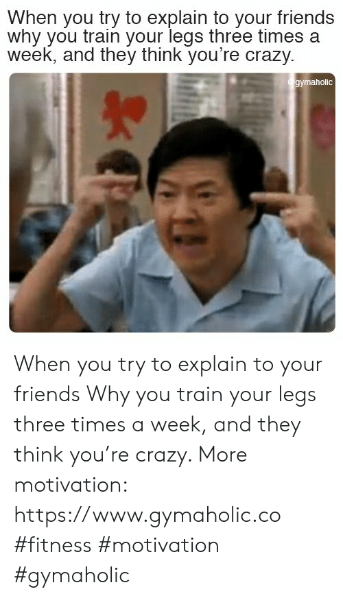youre crazy: When you try to explain to your friends  why you train your legs three times a  week, and they think you're crazy  gymaholic When you try to explain to your friends  Why you train your legs three times a week, and they think you're crazy.  More motivation: https://www.gymaholic.co  #fitness #motivation #gymaholic