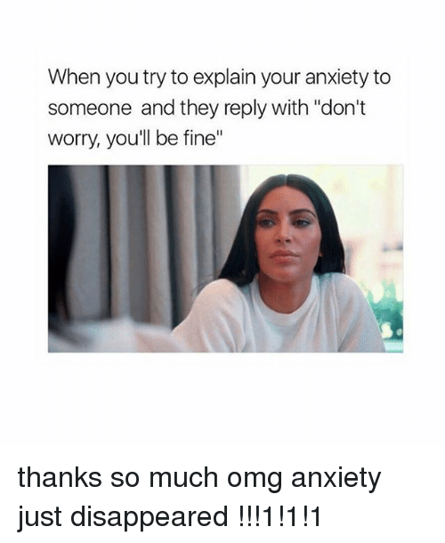 """Memes, Omg, and Anxiety: When you try to explain your anxiety to  someone and they reply with """"don't  worry, you'll be fine"""" thanks so much omg anxiety just disappeared !!!1!1!1"""