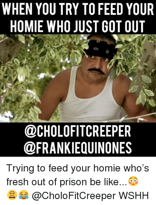 Be Like, Fresh, and Homie: WHEN YOU TRY TO FEED YOUR  HOMIE WHO JUST GOT OUT  @CHOLOFITCREEPER  @FRANKIEQUINONES Trying to feed your homie who's fresh out of prison be like...😳😩😂 @CholoFitCreeper WSHH