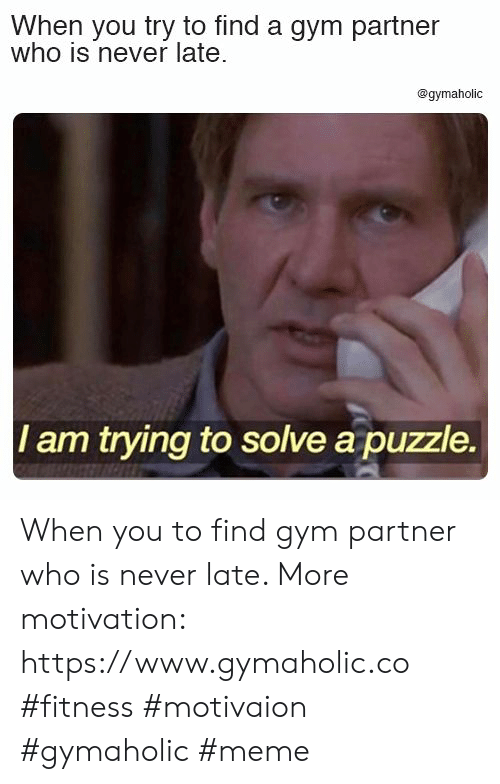 Never Late: When you try to find a gym partner  who is never late  @gymaholic  I am trying to solve a puzzle. When you to find gym partner who is never late.  More motivation: https://www.gymaholic.co  #fitness #motivaion #gymaholic #meme