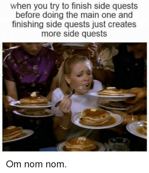 nom noms: when you try to finish side quests  before doing the main one and  finishing side quests just creates  more side quests Om nom nom.