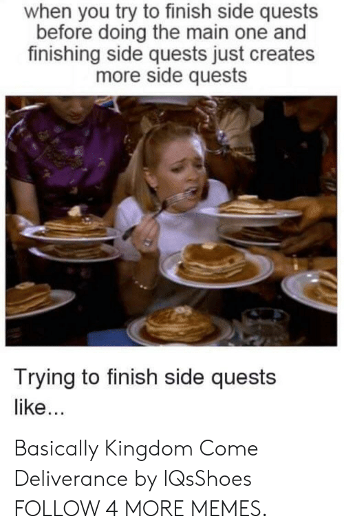 Deliverance: when you try to finish side quests  before doing the main one and  finishing side quests just creates  more side quests  Trying to finish side quests  like... Basically Kingdom Come Deliverance by IQsShoes FOLLOW 4 MORE MEMES.