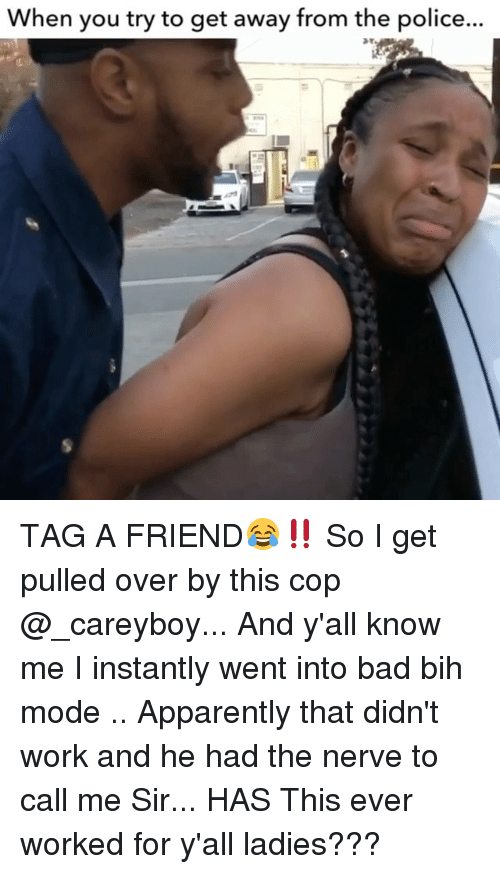Apparently, Bad, and Memes: When you try to get away from the police... TAG A FRIEND😂‼️ So I get pulled over by this cop @_careyboy... And y'all know me I instantly went into bad bih mode .. Apparently that didn't work and he had the nerve to call me Sir... HAS This ever worked for y'all ladies???