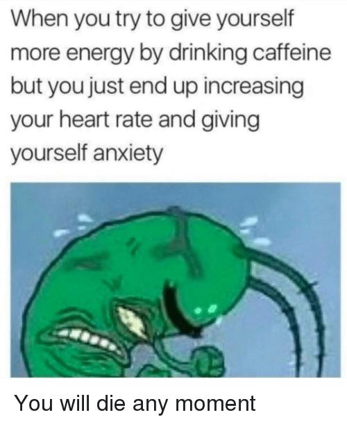 you will die: When you try to give yourself  more energy by drinking caffeine  but you just end up increasing  your heart rate and giving  yourself anxiety You will die any moment