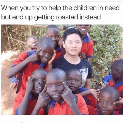 children in need: When you try to help the children in need  but end up getting roasted instead