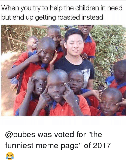 "children in need: When you try to help the children in need  but end up getting roasted instead @pubes was voted for ""the funniest meme page"" of 2017 😂"
