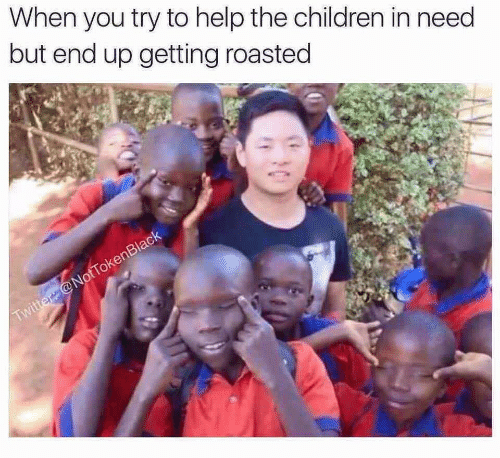 Getting Roasted: When you try to help the children in need  but end up getting roasted  Twitter @NotTokenBlack