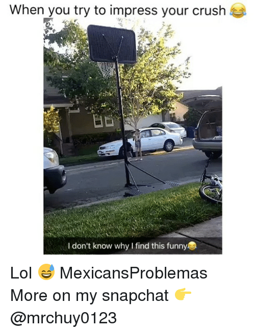 Impresser: When you try to impress your crush  I don't know why I find this funny Lol 😅 MexicansProblemas More on my snapchat 👉 @mrchuy0123