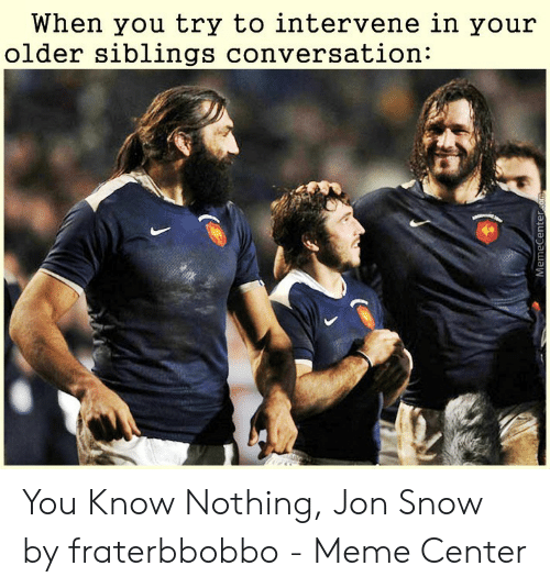 Fraterbbobbo: When you try to intervene in your  older siblings conversation: You Know Nothing, Jon Snow by fraterbbobbo - Meme Center