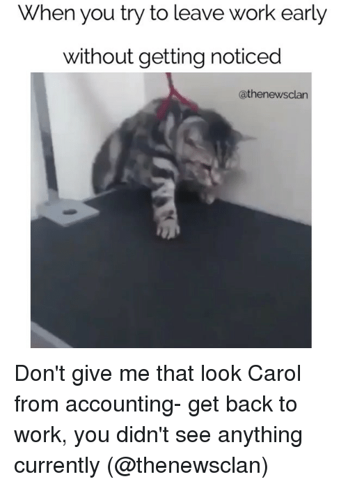 Work, Girl Memes, and Accounting: When you try to leave Work early  without getting noticed  athenewsclan Don't give me that look Carol from accounting- get back to work, you didn't see anything currently (@thenewsclan)