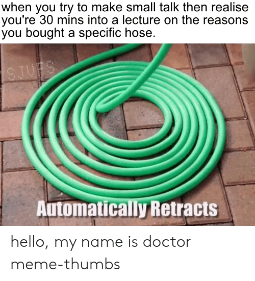 Doctor Meme: when you try to make small talk then realise  you're 30 mins into a lecture on the reasons  you bought a specific hose.  SJUFS  Automatically Retracts hello, my name is doctor meme-thumbs
