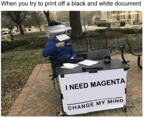 Black, Black and White, and White: When you try to print off a black and white document  I NEED MAGENTA  CHANGE MY MIND