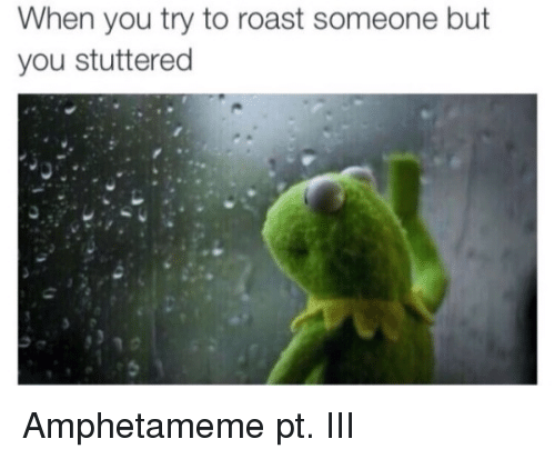 Roast, Dank Memes, and Stuttering: When you try to roast someone but  you stuttered Amphetameme pt. III