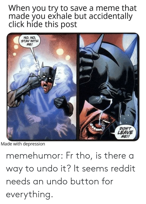 don't leave: When you try to save a meme that  made you exhale but accidentally  click hide this post  NO. NO,  STAY WITH  ME!  DON'T  LEAVE  ME!!  Made with depression memehumor:  Fr tho, is there a way to undo it? It seems reddit needs an undo button for everything.
