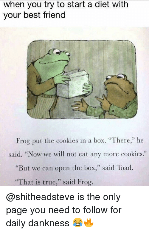 "following: when you try to start a diet with  your best friend  Frog put the cookies in a box. ""There,"" he  said. ""Now we will not eat any more cookies.""  But we can open the box  said Toad  ""That is true  said Frog. @shitheadsteve is the only page you need to follow for daily dankness 😂🔥"