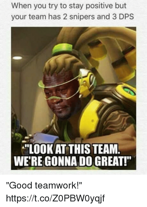 """Video Games, Good, and Looking: When you try to stay positive but  your team has 2 snipers and 3 DPS  """"LOOK AT THIS TEAM  WERE GONNA DO GREAT!"""" """"Good teamwork!"""" https://t.co/Z0PBW0yqjf"""