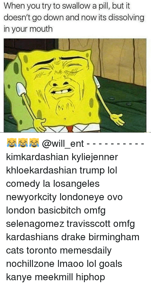 Kanye, Memes, and Toronto: When you try to swallow a pill, but it  doesn't go down and now its dissolving  in your mouth 😹😹😹 @will_ent - - - - - - - - - - kimkardashian kyliejenner khloekardashian trump lol comedy la losangeles newyorkcity londoneye ovo london basicbitch omfg selenagomez travisscott omfg kardashians drake birmingham cats toronto memesdaily nochillzone lmaoo lol goals kanye meekmill hiphop