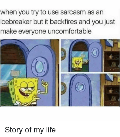 Dank, Life, and Sarcasm: when you try to use sarcasm as an  icebreaker but it backfires and you just  make everyone uncomfortable Story of my life