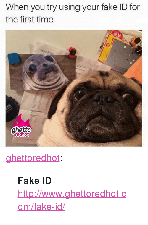"""Ghettoredhot: When you try using your fake ID for  the first time  ghetto  edhot <p><a href=""""http://ghettoredhot.tumblr.com/post/137122322770/fake-id-httpwwwghettoredhotcomfake-id"""" class=""""tumblr_blog"""">ghettoredhot</a>:</p>  <blockquote><p><strong>Fake ID</strong></p><p><a href=""""http://www.ghettoredhot.com/fake-id/"""">http://www.ghettoredhot.com/fake-id/</a></p></blockquote>"""