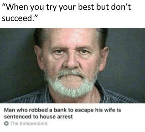 """Best But: """"When you try your best but don't  succeed  Man who robbed a bank to escape his wife is  sentenced to house arrest  От  The Independent"""