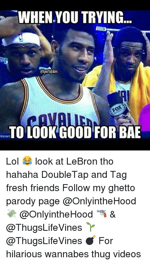 Bae, Fresh, and Friends: WHEN YOU TRYING  CSportslokes  TO LOOK GOOD FOR BAE  News Lol 😂 look at LeBron tho hahaha DoubleTap and Tag fresh friends Follow my ghetto parody page @OnlyintheHood 💸 @OnlyintheHood 🔫 & @ThugsLifeVines 🌱 @ThugsLifeVines 💣 For hilarious wannabes thug videos