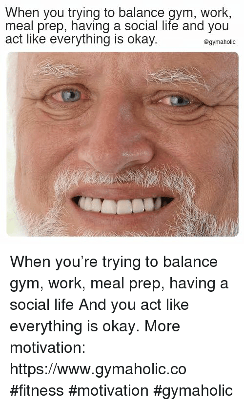 Meal Prep: When you trying to balance gym, work,  meal prep, having a social life and you  act like everything is okay.  @gymaholic When you're trying to balance gym, work, meal prep, having a social life  And you act like everything is okay.  More motivation: https://www.gymaholic.co  #fitness #motivation #gymaholic