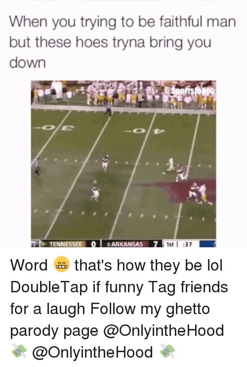 Friends, Funny, and Ghetto: When you trying to be faithful man  but these hoes tryna bring you  down  TENNESSEE O ARKANSAS I7 1st 37 Word 😁 that's how they be lol DoubleTap if funny Tag friends for a laugh Follow my ghetto parody page @OnlyintheHood 💸 @OnlyintheHood 💸