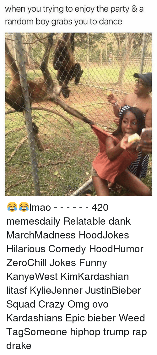 Memes, 🤖, and Weeds: when you trying to enjoy the party &a  random boy grabs you to dance 😂😂lmao - - - - - - 420 memesdaily Relatable dank MarchMadness HoodJokes Hilarious Comedy HoodHumor ZeroChill Jokes Funny KanyeWest KimKardashian litasf KylieJenner JustinBieber Squad Crazy Omg ovo Kardashians Epic bieber Weed TagSomeone hiphop trump rap drake