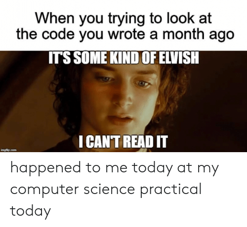 I Cant Read: When you trying to look at  the code you wrote a month ago  IT'S SOME KIND OF ELVISH  I CAN'T READ IT  imgflip.com happened to me today at my computer science practical today