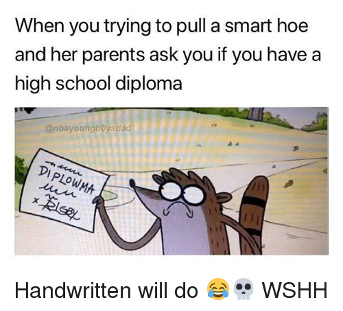 Hoe, Memes, and Parents: When you trying to pull a smart hoe  and her parents ask you if you have a  high school diploma  @nbayoungboysdad  WMA Handwritten will do 😂💀 WSHH