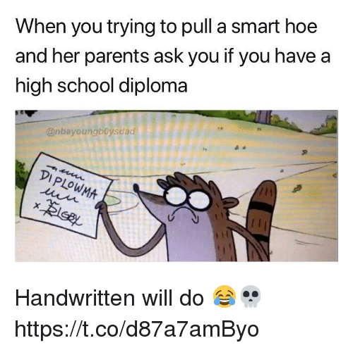 Hoe, Parents, and School: When you trying to pull a smart hoe  and her parents ask you if you have a  high school diploma  @nbayoungboysdad  90009990  PLOW Handwritten will do 😂💀 https://t.co/d87a7amByo