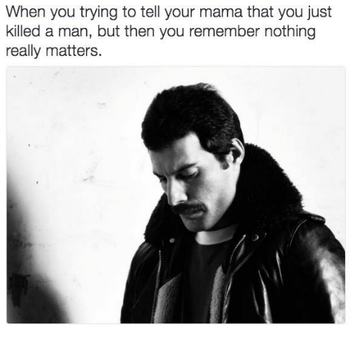 Just Killed A Man: When you trying to tell your mama that you just  killed a man, but then you remember nothing  really matters