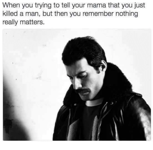 Just Killed A Man: When you trying to tell your mama that you just  killed a man, but then you remember nothing  really matters.