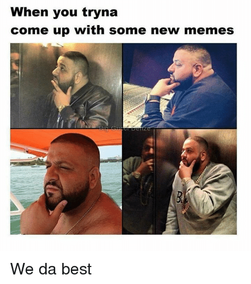 we-da-best: When you tryna  come up with some new memes We da best