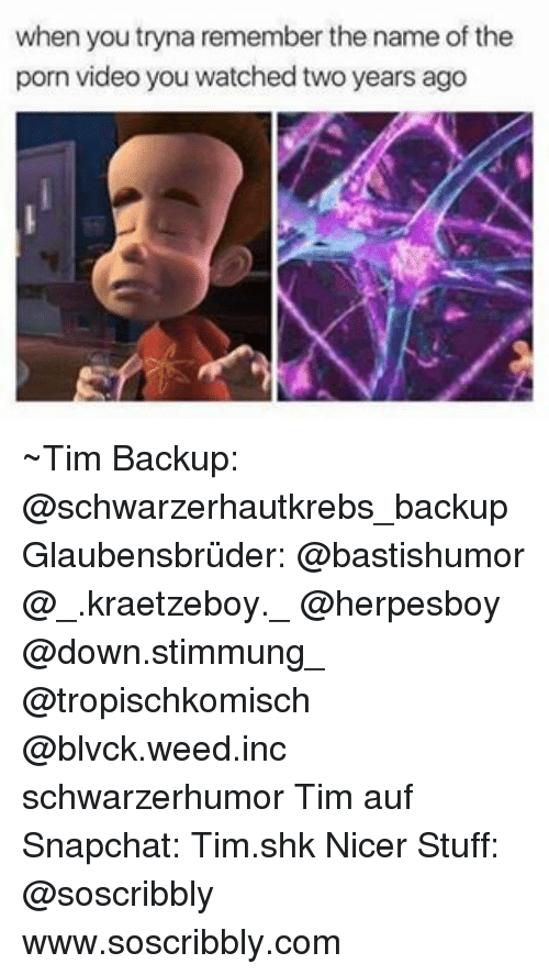 Memes, Snapchat, and Weed: when you tryna remember the name of the  porn video you watched two years ago ~Tim Backup: @schwarzerhautkrebs_backup Glaubensbrüder: @bastishumor @_.kraetzeboy._ @herpesboy @down.stimmung_ @tropischkomisch @blvck.weed.inc schwarzerhumor Tim auf Snapchat: Tim.shk Nicer Stuff: @soscribbly www.soscribbly.com