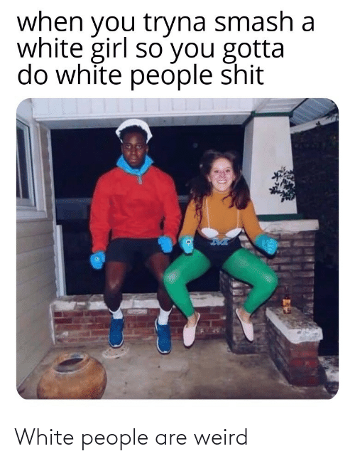 Smashing: when you tryna smash a  white girl so you gotta  do white people shit White people are weird