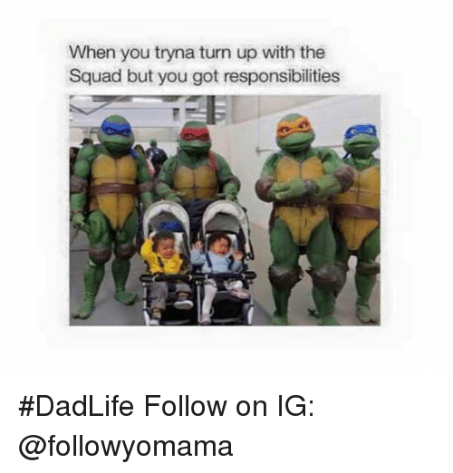Turn up: When you tryna turn up with the  Squad but you got responsibilities #DadLife   Follow on IG: @followyomama