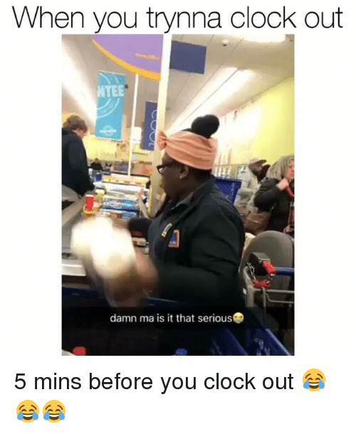 Clock, Funny, and Mø: When you trynna clock out  NTEE  damn ma is it that serious 5 mins before you clock out 😂😂😂