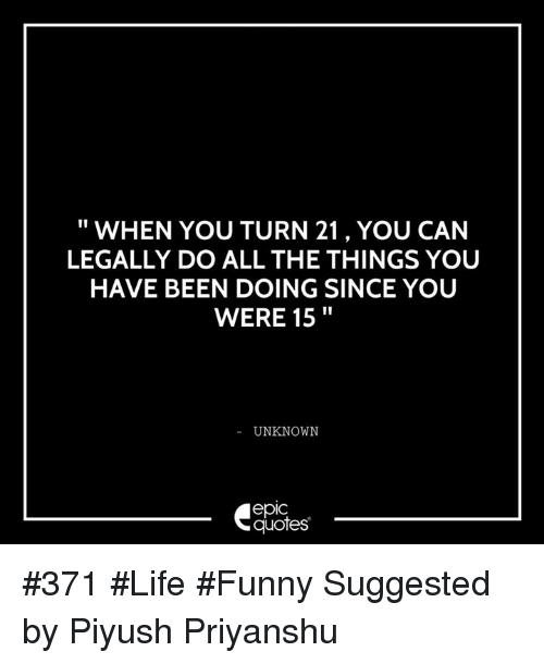 Life Funny: WHEN YOU TURN 21, YOU CAN  LEGALLY DO ALL THE THINGS YOU  HAVE BEEN DOING SINCE YOU  WERE 15  UNKNOWN  epIC  quotes #371 #Life #Funny Suggested by Piyush Priyanshu
