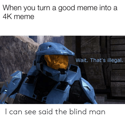 blind man: When you turn a good meme into a  4K meme  Wait. That's illegal I can see said the blind man